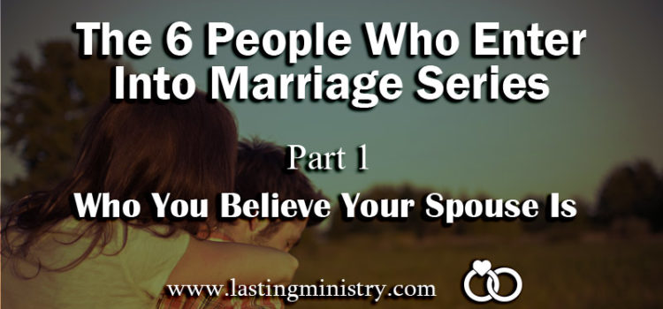 The 6 People Who Enter Into Marriage Series: Part 1 – Who You Believe Your Spouse Is
