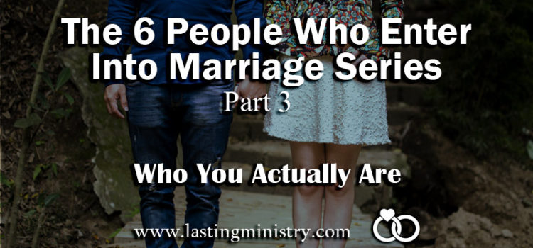 The 6 People Who Enter Into Marriage Series: Part 3 – Who You Actually Are