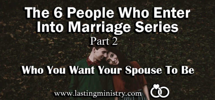The 6 People Who Enter Into Marriage Series: Part 2 – Who You Want Your Spouse To Be