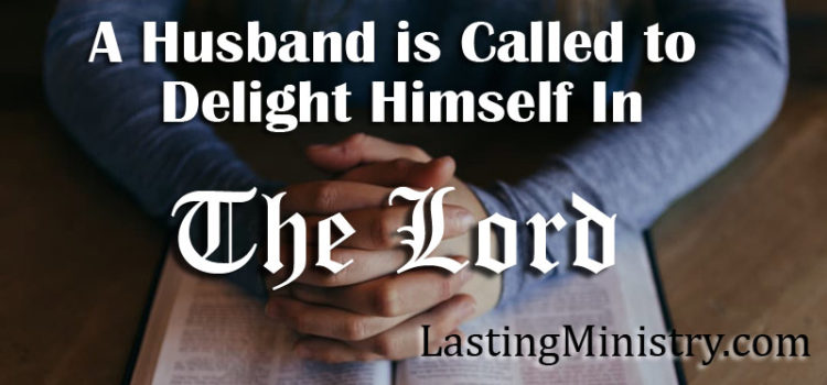 A Husband is Called to Delight Himself In The Lord